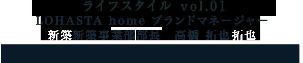 ライフスタイル vol.01 LOHASTA home ブランドマネージャー 新築事業部部長 高橋 拓也