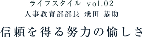 ライフスタイル vol.02 教育部部長 飛田 恭助