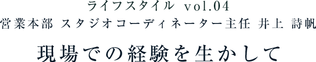 ライフスタイル vol.04 営業本部 スタジオコーディネーター主任 井上 詩帆