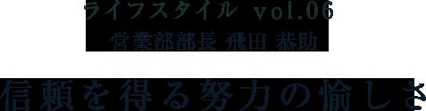 ライフスタイル vol.06 営業部部長 飛田 恭助