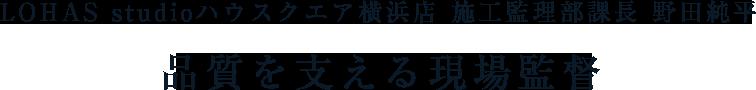ライフスタイル LOHAS studioハウスクエア横浜店 施工監理部課長 野田 純平