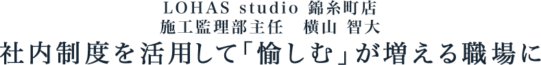 ライフスタイル LOHAS studio 錦糸町店 施工監理部主任 横山 智大
