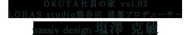 OKUTA社員の家 vol.02   LOHAS studio熊谷店 建築プロデューサー         塩澤克敏